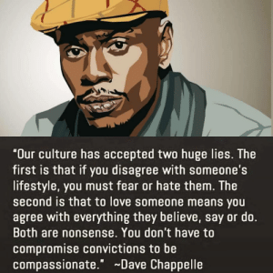 "compassionate: ""Our culture has accepted two huge lies. The  first is that if you disagree with someone's  lifestyle, you must fear or hate them. The  second is that to love someone means you  agree with everything they believe, say or do.  Both are nonsense. You don't have to  compromise convictions to be  compassionate."" Dave Chappelle"