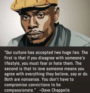 "Don't compromise yourself: ""Our culture has accepted two huge lies. The  first is that if you disagree with someone's  lifestyle, you must fear or hate them. The  second is that to love someone means you  agree with everything they believe, say or do.  Both are nonsense. You don't have to  compromise convictions to be  compassionate."" Dave Chappelle Don't compromise yourself"