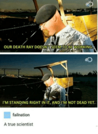 Memes, True, and Death: OUR DEATH RAY DOESNAT SEEMTO BEWORKING  eD  'M STANDING RIGHT IN IT,AND I'M NOT DEAD YET.  failnation  A true scientist Thats what I call science via /r/memes http://bit.ly/2B62dDB