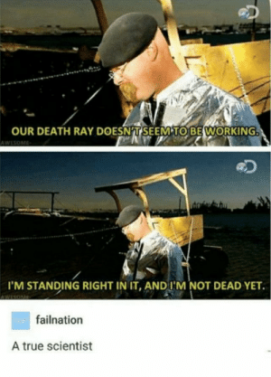 A noble man via /r/memes https://ift.tt/2z2XWPK: OUR DEATH RAY DOESNT SEEM TO BE WORKING  AWESOME  I'M STANDING RIGHT IN IT, AND I'M NOT DEAD YET  wAfailnation  A true scientist  L A noble man via /r/memes https://ift.tt/2z2XWPK