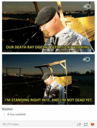 True, Death, and Irl: OUR DEATH RAY DOESN'TSEEM TO BEWORKING.  I'M STANDING RIGHT IN IT, ANDI'M NOT DEAD YET  Inat  A true scientist  187,171 notes Me_irl