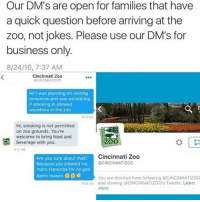Food, Funny, and God: Our DM's are open for families that have  a quick question before arriving at the  zoo, not jokes. Please use our DM's for  business only.  8/24/16, 7:37 AM  Cincinnati Zoo  CINCINNATIZOO  Hi! I was planning on visiting  tomorrow and was wondering  if smoking is allowed  anywhere in the zoo  928 AM  Hi, smoking is not permitted  on zoo grounds. You're  welcome to bring food and  beverage with you.  923 AM  Cincinnati Zoo  Are you sure about that?  Because you smoked my  mans Harambe for no god  damn reason  CINCINNATIZOO  You are blocked from following CINCINNATIZOO  29 AM and viewing @CINCINNATIZOO's Tweets. Learn  more This Is Funny As Fuck 😂😂😂😂😂😂😂 pettypost pettyastheycome straightclownin hegotjokes jokesfordays itsjustjokespeople itsfunnytome funnyisfunny randomhumor harambe