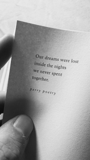 Lost, Dreams, and Never: Our dreams were lost  inside the nights  we never spent  together.  perry poetry