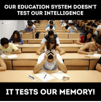 Thoughts?: OUR EDUCATION SYSTEM DOESN'T  TEST OUR INTELLIGENCE  IT TESTS OUR MEMORY! Thoughts?