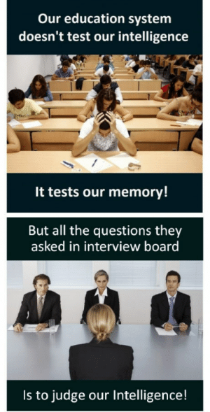 Club, Saw, and Tumblr: Our education system  doesn't test our intelligence  It tests our memory!  But all the questions they  asked in interview board  Is to judge our Intelligence! laughoutloud-club:  Saw this earlier and than I realized this.