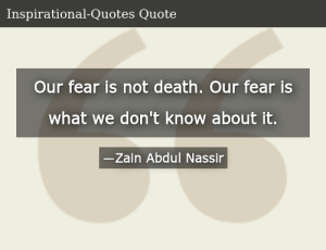 SIZZLE: Our fear is not death. Our fear is what we don't know about it.