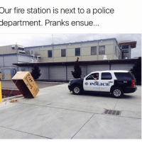 ensue: Our fire station is next to a police  department. Pranks ensue.  POLICE