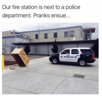 ensue: Our fire station is next to a police  department. Pranks ensue.  e POLICE