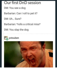 Sunday funday phone clearing dumperoni: Our first DnD session  DM: You see a dog  Barbarian: Can I roll to pet it?  DM: Uh... Sure?  Barbarian: *rolls a critical miss*  DM: You slap the dog  yotsuben Sunday funday phone clearing dumperoni