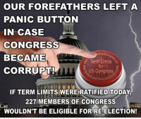 Memes, Florida, and Limited: OUR FOREFATHERS LEFT A  PANIC BUTTON  IN CASE  CONGRESS  for USCo  BECAME  Term Limits  for  CORRUPT!  US Congress  com TermLimis  IF TERM LIMITS WERE RATIFIED TODAY  227 MEMBERS OF CONGRESS  WOULDN'T BE ELIGIBLE FOR RE-ELECTION! Sign our petition here! We CAN impose term limits without Congress' approval! 🎯🎯http://termlimitsforuscongress.com/e-petition.html 🎯🎯  With the second option of Article 5, we can pass a Term Limits Amendment without Congress's approval! With this one amendment we destroy every long term relationship with lobbyists and provide a turnover rate that guarantees that they will never again control a majority in Congress! With this one amendment, we can guarantee that no person spends 30 or 40 years becoming more powerful and dictating how everyone else in his/her party must vote!  We've already succeeded in Florida. 1 down, 33 to go....  Learn more about this grassroots movement.  FAQs about Term Limits for US Congress: https://www.facebook.com/notes/term-limits-for-us-congress/frequently-asked-questions-everything-you-could-possibly-want-to-know-about-our-/740304855991599