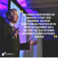 Senator Rand Paul  #RandHeat  (CS): OUR FOUNDERS NEVER INTENDED FOR  AMERICANS TO TRUST THEIR  GOVERNMENT. OUR ENTIRE  CONSTITUTION WAS PREDICATED ON THE  NOTION THAT GOVERNMENT WAS A  NECESSARY EVIL TO BE RESTRAINED  AND MINIMIZED AS MUCH AS POSSIBLE  -RAND PAUL  OUNG AMERICANS  LIBERTY Senator Rand Paul  #RandHeat  (CS)