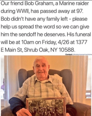 awesomacious:  Help spread awareness for our friend bob's funeral: Our friend Bob Graham, a Marine raider  during WWI, has passed away at 97.  Bob didn't have any family left - please  help us spread the word so we can give  him the sendoff he deserves. His funeral  will be at 10am on Friday, 4/26 at 1377  E Main St, Shrub Oak, NY 10588.  Contact: todayinamericanhisto awesomacious:  Help spread awareness for our friend bob's funeral