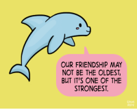 """Tumblr, Blog, and Blue: OUR FRIENDSHIP MAY  NOT BE THE OLDEST,  BUT IT'S ONE OF THE  STRONGEST  EMM  Roy <p><a href=""""http://positivedoodles.tumblr.com/post/144823050353/drawing-of-a-light-blue-dolphin-saying-our"""" class=""""tumblr_blog"""">positivedoodles</a>:</p>  <blockquote><p>[drawing of a light blue dolphin saying""""Our friendship may not be the oldest, but it's one of the strongest."""" in a pink speech bubble on a yellow background.]</p></blockquote>"""