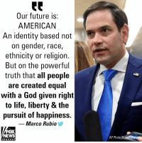 "Future, God, and Life: Our future is:  AMERICAN  An identity based not  on gender, race  ethnicity or religion.  But on the powerful  truth that all people  are created equal  with a God given right  to life, liberty & the  pursuit of happiness.  Marco Rubio  FOX  NEWS  AP Photo/Susan Wals  channeI Florida Republican Sen. Marco Rubio responded to a tweet from Democratic New York Sen. Kirsten Gillibrand that proclaimed the future is ""female"" and ""intersectional"" in a wink to the progressive wing of her party."
