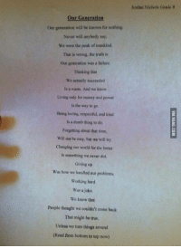 Written By a 14 Year Old Boy http://9gag.com/gag/ay5QDrV?ref=fbp: Our Generation  Our generation will be known for nothing.  Never will anybody say,  We were the peak of mankind.  That is wrong, the truth is  our generation was a failure.  Thinking that  We actually succeeded  is a waste, And we know  Living only for money and power  Is the way to go.  Being loving, respectful, and kind  Is a dumb thing to do,  Forgetting about that time,  Will not be easy. but we will try  Changing our world for the better  ts something we never did.  Giving up  Was how we handled our problems.  Working hard  was a joke.  We knew that  People thought we couldn't come back  That might be true,  Unless we turn things around  (Read from bottom to top now)  Jordan Nichols OradeH Written By a 14 Year Old Boy http://9gag.com/gag/ay5QDrV?ref=fbp