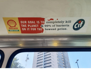 queeranarchism: [Description: A Shell ad that has been half torn off the interior of a bus, revealing a Cif ad underneath. Together the two adds make the sentence Our Goal is to - completely killthe planet - & 99% of bacteriaon it for the - lowest price. ]: OUR GOAL IS TO Completely kill  THE PLANET & 99% Of bacteria  ON IT FOR THE lowest price.  Cif  Shell  GREEN FUTURE queeranarchism: [Description: A Shell ad that has been half torn off the interior of a bus, revealing a Cif ad underneath. Together the two adds make the sentence Our Goal is to - completely killthe planet - & 99% of bacteriaon it for the - lowest price. ]