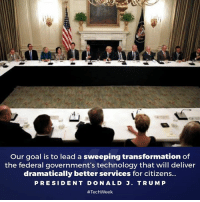 Life, American, and Goal: Our goal is to lead a sweeping transformation of  the federal government's technology that will deliver  dramatically better services for citizens...  PRESIDENT DONALD J  T RUMP  We are embracing a new spirit of innovation that will make life better for ALL Americans. #TechWeek —> whitehouse.gov/the-press-office/2017/06/19/remarks-president-trump-during-roundtable-american-technology-council