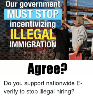 Do you support nationwide E-Verify?: Our government  MUST STOP  incentivizing  ILLEGAL  IMMIGRATION  Agree^  Do you support nationwide E  verify to stop illegal hiring? Do you support nationwide E-Verify?
