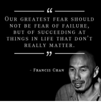 Life, Memes, and Time: OUR GREATEST FEAR SHoULD  NOT BE FEAR OF FAILURE  BUT OF SUCCEEDING AT  THINGS IN LIFE THAT DON T  REALLY MATTER  FRANCIS CHAN Its happening all the time, especailly in the days that where living in.