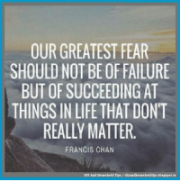 Life, Memes, and Failure: OUR GREATEST FEAR  SHOULD NOT BE OF FAILURE  BUT OF SUCCEEDING AT  THINGS IN LIFE THAT DONT  REALLY MATTER  FRANCIS CHAN  DIY And Household Tips/diyandho useholdtips.blogspotca I Agree https://t.co/ks1aEArIYn #smiles https://t.co/R5ZKmLT047