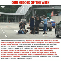 Thank you for dedicating your lives for our fellow Singaporeans!!!: OUR HEROES OF THE WEEK  SGAG  Image credits: Anthony Lim  Outside Gleneagles this morning, a group of nurses and an off-duty doctor  from Gleneagles Hospital helped rescue a motorcyclist who was injured in  a road traffic accident. The motorcyclist, a 38-year-old man, was travelling  behind a car, when it suddenly stopped. He was unable to react in time,  crashed, flew and ended up in front of a bus. The hospital's A&E department  staff was alerted to the accident at about 8.20am, and immediately  dispatched two nurses to the scene. A nurse manager and an off-duty  doctor subsequently joined them. The four assessed and stabilised the  motorcyclist's condition, before moving him to the side of the road. The man  was conscious when taken to the hospital. Thank you for dedicating your lives for our fellow Singaporeans!!!