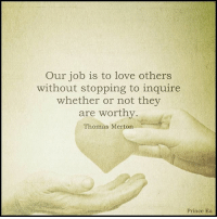 inquire: Our job is to love others  without stopping to inquire  whether or not they  are worthy.  Thomas Merton  Prince Ea