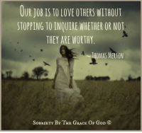 OUR JOB IS TO LOVE OTHERS WITHOUT  STOPPING TO INQUIRE WHETHER OR NOT  THEY ARE WORTHY  THOMAS MERTON  SoBRIETY BY THE GRACE OF GoD Our job is to love others without stopping to inquire whether or not they are worthy. ~ Thomas Merton