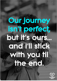 Journey, Memes, and 🤖: Our journey  isn't perfect  but it's ours.  and I'll stick  with you fil  he end.  RO  RELAT  QUOTE