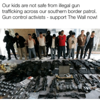 Control, Kids, and Gun: Our kids are not safe from illegal gun  trafficking across our southern border patrol.  Gun control activists - support The Wall now!