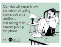80s, Memes, and 80s 90s: Our kids will never know  the terror of calling  their crush on a  landline  and having their  parents pick up  the phone.  somee cards  user card 80s-90s kids can relate...