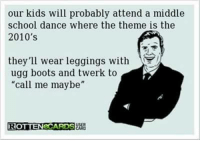 "Sarcasm Suits Us...we don't NEED your support, but we'd LIKE it!: our kids will probably attend a middle  school dance where the theme is the  2010's  hey'll wear leggings with  ugg boots and twerk to  ""call me maybe""  ROTTENeCARDS Sarcasm Suits Us...we don't NEED your support, but we'd LIKE it!"