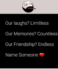 Twitter: BLB247 Snapchat : BELIKEBRO.COM belikebro sarcasm meme Follow @be.like.bro: Our laughs? Limitless  Our Memories? Countless  Our Friendship? Endless  Name Someone Twitter: BLB247 Snapchat : BELIKEBRO.COM belikebro sarcasm meme Follow @be.like.bro
