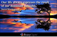 Our life always expresses the result of our dominant thoughts. - Soren Kierkegaard: Our life always expresses the result  of our dominant thoughts.  Soren Kierkegaard  Brainy  Quote Our life always expresses the result of our dominant thoughts. - Soren Kierkegaard