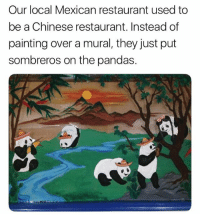 Memes, Chinese, and Restaurant: Our local Mexican restaurant used to  be a Chinese restaurant. Instead of  painting over a mural, they just put  sombreros on the pandas. Maybe the greatest thing we've seen in 2018 so far.