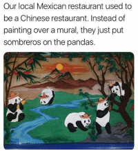 Cute, Lol, and Chinese: Our local Mexican restaurant used to  be a Chinese restaurant. Instead of  painting over a mural, they just put  sombreros on the pandas. so cute lol