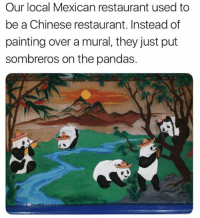 Dank, Chinese, and Restaurant: Our local Mexican restaurant used to  be a Chinese restaurant. Instead of  painting over a mural, they just put  sombreros on the pandas.