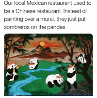 @thestupidamerican has my vote for best account on IG and is a must follow!!!: Our local Mexican restaurant used to  be a Chinese restaurant. Instead of  painting over a mural, they just put  sombreros on the pandas. @thestupidamerican has my vote for best account on IG and is a must follow!!!