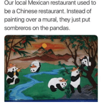 Lazy mexicans: Our local Mexican restaurant used to  be a Chinese restaurant. Instead of  painting over a mural, they just put  sombreros on the pandas. Lazy mexicans