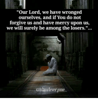 """Our Lord, we have wronged ourselves, and if You do not forgive us and have mercy upon us, we will surely be among the losers.""...: ""Our Lord, we have wronged  ourselves, and if You do not  forgive us and have mercy upon us,  we will surely be among the losers.""...  @islami everyone ""Our Lord, we have wronged ourselves, and if You do not forgive us and have mercy upon us, we will surely be among the losers.""..."