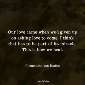Wordables: Our love came when we'd given up  on asking love to come. I think  that has to be part of its miracle.  This is how we heal  Clementine von Radics  wordables.