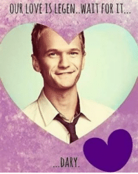 Happy valentine's day for you all!: OUR LOVE IS LEGEN WAIT FOR IT  DARY Happy valentine's day for you all!