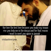 Comfortable, Memes, and Smooth: Our love the best love because you make my imaan  rise you help me in the dunya and for that reason  i want to meet you again in Jannah  @islam everyone I remember the first moments of holding your hand it felt instinctive for you to offer your hand to me, and only natural for me to take it. My heart was filled with a strange relief, as though all our shouldered worries were as light as snowflakes brushed away by mittened hands, as though my previous life had disappeared into a past that I would never revisit. It was your hands, your kind, unquestioning hands. They made me want to tell you that you had repaired something broken and weary, sewed the ripped hems of my heart back together. Your hands, holding me steady and keeping me balanced were a response to my silent prayers, my quiet moments of gratitude and trust in God. When I was waiting for them, waiting to be held and to hold, I wondered if you'd ever come – and I doubted myself, doubted that any other hand could fit into mine, could feel as comfortable and smooth against my palms, could store an exponential love between ten fingers, intertwined. So we held on tight as though we were making up for lost time, as though we would fall apart if our fingers weren't locked. And I thought I would – that is, I thought I would fall apart without your hands. And then you let go. Your hands fell to the pavement, and I wasn't there. My hands fell to my sides: hanging, waiting, grieving. I wasn't there to hold you as your soul departed your body. I couldn't reach you to help you, to carry you, to wrap you. You were held by someone else, ascending to where your Lord, Most High, was waiting for you. I hope He filled your hands with rewards and coolness and peace. I hope you rejoiced with what He gave you. And the truth is I didn't fall apart without your hands. I continued to walk, to pray, to breathe, to live, even when I didn't want to. Even when the earth seemed like a wasteland. Even when