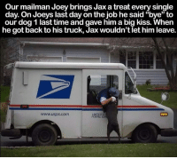 "joey: Our mailman Joey brings Jax atreat every single  day. On Joeys last day on the job he said ""bye"" to  our dog 1 last time and gave him a big kiss. When  he got back to his truck, Jax wouldn't let him leave.  www.usps.com  POSTAL SER"