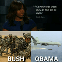FWD: When they go low, we go high!: Our motto is when  they go low, we go  high.  Michelle Obama  BUSH  OBAMA FWD: When they go low, we go high!