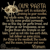 Dieting, Fucking, and Memes: OUR PASTA  art in Golander,  draining be your noodle8.  Thy 000  Gome, sauce yum,  on top some grated parmesan  Give us this day our garlic bread, and  orgive U8 our 00  08 we  orgive those who trample on our  lawn. Lead us not into low-carb diets,  but deliver us 8ome pizza,  for thine is the meatball, the noodle  and the sauce, forever and ever.  Fuck,  Ramen Check out our secular apparel shop! http://wflatheism.spreadshirt.com/