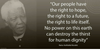 """Our people have the right to hope, the right to a future, the right to life itself. No power on this earth can destroy the thirst for human dignity."" ~ Nelson Mandela speaking at King William's Town, Bhisho, South Africa, 8 September 1992 #LivingTheLegacy #MadibaRemembered   www.nelsonmandela.org www.mandeladay.com archive.nelsonmandela.org: ""Our people have  the right to hope,  the right to a future,  the right to life itself.  No power on this earth  can destroy the thirst  for human dignity""  Nelson Rolihlahla Mandela ""Our people have the right to hope, the right to a future, the right to life itself. No power on this earth can destroy the thirst for human dignity."" ~ Nelson Mandela speaking at King William's Town, Bhisho, South Africa, 8 September 1992 #LivingTheLegacy #MadibaRemembered   www.nelsonmandela.org www.mandeladay.com archive.nelsonmandela.org"