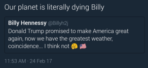 America, Donald Trump, and Hennessy: Our planet is literally dying Billy  Billy Hennessy @Billyh2  Donald Trump promised to make America great  again, now we have the greatest weather,  coincidence... I think not  11:53 AM 24 Feb 17 alt-blight
