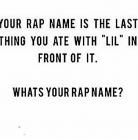 """Memes, Rap, and 🤖: OUR RAP NAME IS THE LAST  THING YOU ATE WITH """"LIL"""" IN  FRONT OF IT.  WHATS YOURRAPNAME? What's your rap name 👀🤔😂"""