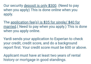 Bad, Credit Score, and Good: Our security deposit is only $300. (Need to pay  when you apply) This is done online when you  apply.  The application fee(s) is $35 for single/ $40 for  married.(Need to pay when you apply.) This is done  when you apply online.  Yardi sends your application to Experian to check  your credit, credit score, and do a background  report first. Your credit score must be 600 or above.  Applicant must have at least two years of rental  history or mortgage in good standings. This is a nicer place that only charges $650 a month in rent, which isn't bad to me. Only problem is that I have no credit, and can't get approved for any of these places without it. It's like the required degree and two years of experience for an entry level job.