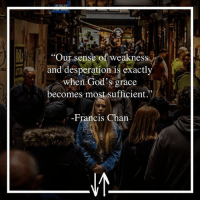 Memes, Desperation, and 🤖: Our sense of weakness  and desperation is exactly  when God's grace  becomes most sufficient.  -Francis Chan FrancisChan WeaknessIsABlessing GodsGrace Repost @augustuscolossus